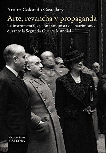 Arte, revancha y propaganda: La instrumentalización franquista del patrimonio durante la Segunda Guerra Mundial (Arte Grandes Temas) por Arturo Colorado Castellary
