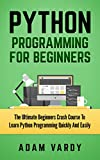 PYTHON PROGRAMMING FOR BEGINNERS: The Ultimate Beginners Crash Course To Learn Python Programming Quickly And Easily (Python Programming, Javascript, Computer ... C++, SQL, Computer Hacking, Programming)