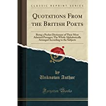 Quotations From the British Poets: Being a Pocket Dictionary of Their Most Admired Passages; The Whole Alphabetically Arranged According to the Subjects (Classic Reprint)