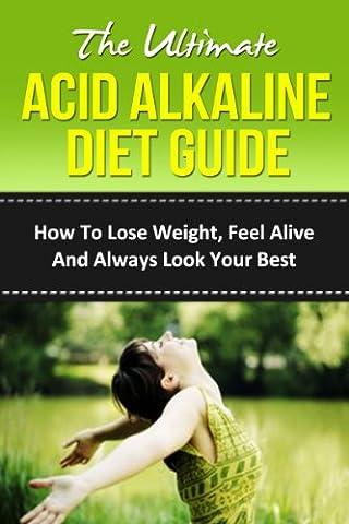 The Ultimate Acid Alkaline Diet Guide - How To Lose Weight, Feel Alive And Always Look Your Best (Alkaline Water, Alkaline Foods, pH Diet, pH Balance, ... Recipes, Acid Reflux, Acid Reflux