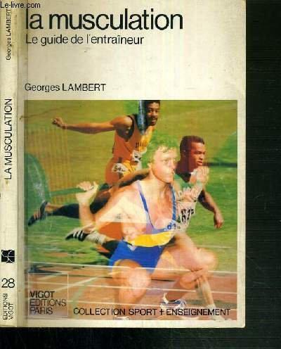 LA MUSCULATION - LE GUIDE DE L'ENTRAINEUR / COLLECTION SPORT + ENSEIGNEMENT par LAMBERT GEORGES