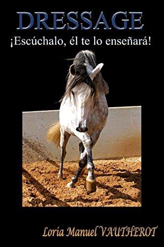 ¿DRESSAGE? ¡Escúchalo él te lo enseñará!: Estudio morfo-psicológico del caballo para facilitar el adiestramiento por Loria Manuel Vautherot