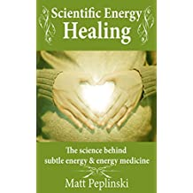 Scientific Energy Healing: A Scientific Manual of Energy Medicine & Psychic Energy (English Edition)