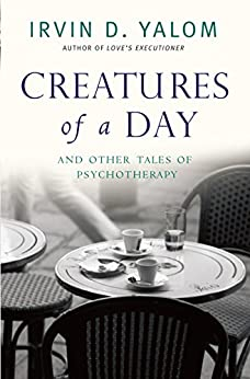 Creatures of a Day: And Other Tales of Psychotherapy by [Yalom, Irvin]