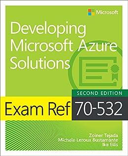 Exam Ref 70-532 Developing Microsoft Azure Solutions by [Tejada, Zoiner, Bustamante, Michele Leroux, Ellis, Ike]