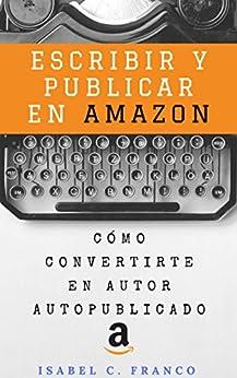 Escribir Y Publicar En Amazon: Cómo Convertirte En Autor Autopublicado por Isabel C. Franco epub