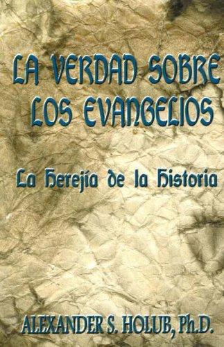 La Verdad Sobre Los Evangelios: Le Herejia De La Historia por A. S. Holub