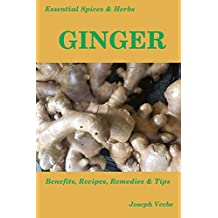 Essential Spices & Herbs: Ginger: The Anti-Nausea, Pro-Digestive and Anti-Cancer Spice. Recipes Included (Essential Spices and Herbs Book 2) (English Edition)