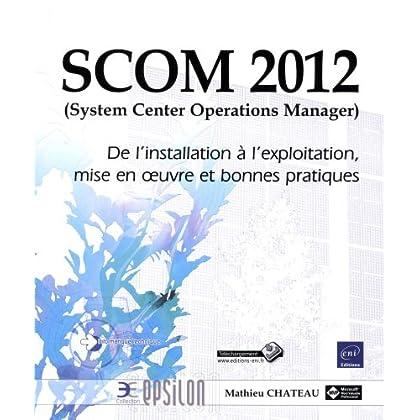 SCOM 2012 (System Center Operations Manager) - De l'installation à l'exploitation, mise en oeuvre et bonnes pratiques