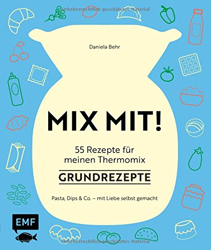 MIX MIT! 55 Rezepte für meinen Thermomix - Grundrezepte: Pasta, Dips und Co. - mit Liebe selbst gemacht