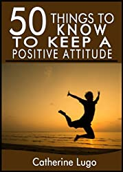 50 Things to Know to Keep a Positive Attitude: Quick and Easy tips to Be Positive (English Edition)
