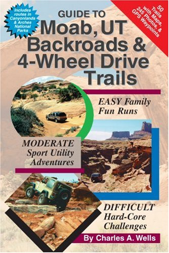 Guide to Moab, Ut Backroads and 4-Wheel Drive Trails por Charles A. Wells