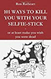 101 Ways to kill you with your selfie-stick: or at least make you wish you were dead