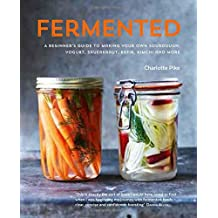 Fermented: A beginner's guide to making your own sourdough, yogurt, sauerkraut, kefir, kimchi and more