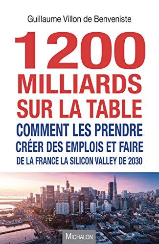 1200 milliards sur la table : comment les prendre ?: Créer des emplois et faire de la France la Silicon Valley de 2030 (Essai)