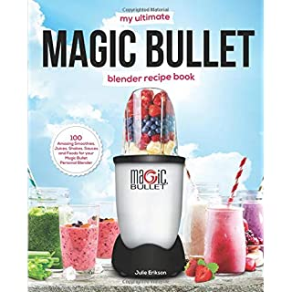 My Ultimate Magic Bullet Blender Recipe Book: 100 Amazing Smoothies, Juices, Shakes, Sauces and Foods for your Magic Bullet Personal Blender (Detox Cookbooks, Band 1)