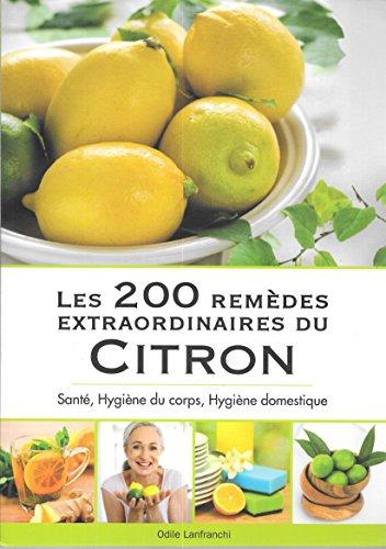 Les 200 remèdes extraodinaires du citron : Santé, hygiène du corps, hygiène domestique