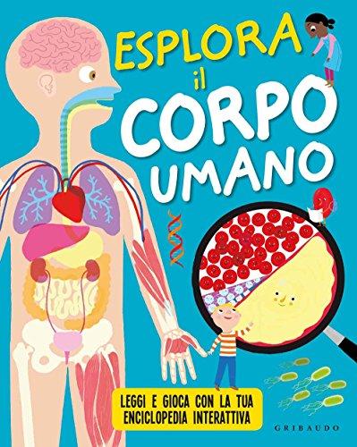 Esplora il corpo umano. Leggi e gioca con la tua enciclopedia interattiva. Ediz. a colori