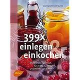 399 x einlegen und einkochen: Marmelade, Gemüse, Sauerkraut, Fleisch und mehr einmachen