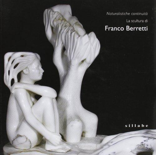 Naturalistiche continuità. La scultura di Franco Berretti. Ediz. illustrata