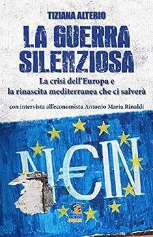 La guerra silenziosa: La crisi dell'Europa e la rinascita mediterranea che ci salverà di [Tiziana Alterio]