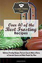 Over 40 of the BEST Frosting Recipes: Delicious Frosting Recipes That are Easy to Make at Home to Entertain Guests and Make People Say Wow (Essential Kitchen Series) by Sarah Sophia (2015-11-12)