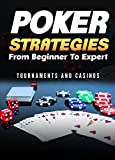 Poker Strategies from Beginner to Expert: Tournaments and Casinos (Poker; Gambling; Texas Holdem; Small Stakes; Poker Tournaments; Strategies for Beating; ... (Gambling Games Book 1) (English Edition)