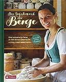 Der Geschmack der Berge: Eine kulinarische Reise zu den Almen Österreichs. Mit über 60 köstlichen Rezepten