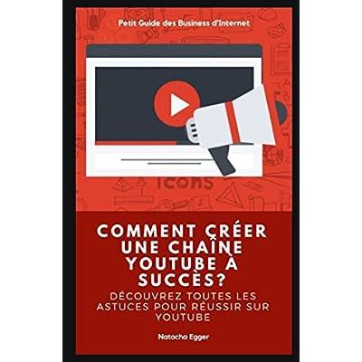 Petit Guide des Business d'Internet - COMMENT CREER UNE CHAÎNE YOUTUBE A SUCCÈS?: Découvrez toutes les astuces pour réussir sur YouTube