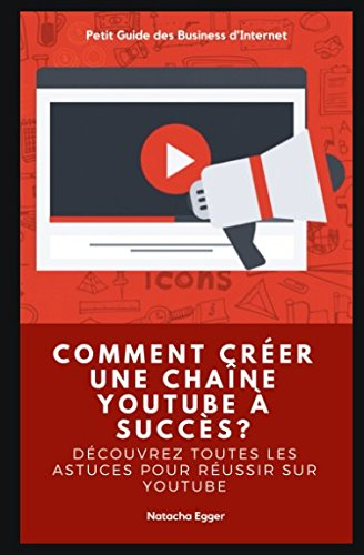 Petit Guide des Business d'Internet - COMMENT CREER UNE CHAÎNE YOUTUBE A SUCCÈS?: Découvrez toutes les astuces pour réussir sur YouTube par Natacha Egger