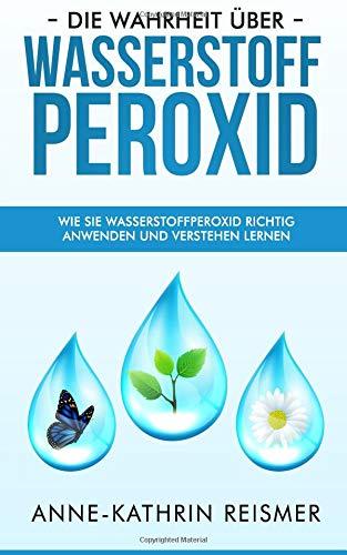 Die Wahrheit über Wasserstoffperoxid: Wie Sie Wasserstoffperoxid richtig anwenden und verstehen lernen (Natürliche Wasserstoffperoxid)