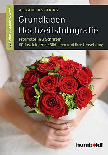 Grundlagen Hochzeitsfotografie: 1,2,3 Fotoworkshop kompakt. Profifotos in drei Schritten. 60 faszinierende Bildideen und ihre Umsetzung. (humboldt - Freizeit & Hobby)