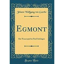 Egmont: Ein Trauerspiel in Fünf Aufzügen (Classic Reprint)