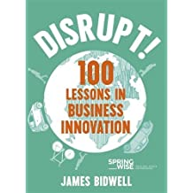 Disrupt!: 100 Lessons in Business Innovation