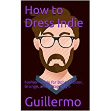 How to Dress Indie: Fashion Guide for Boho, Hipster, Grunge, and Vintage Style (English Edition)