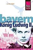 Reise Know-How Bayern – Auf den Spuren von König Ludwig II.: Reiseführer für individuelles Entdecken