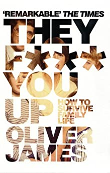 They F*** You Up: How to Survive Family Life - Revised and Updated Edition by [James, Oliver]