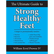 The Ultimate Guide to Strong Healthy Feet: Permanently fix flat feet, bunions, neuromas, chronic joint pain, hammertoes, sesamoiditis, toe crowding, hallux ... and plantar fasciitis (English Edition)