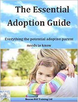 The Essential Adoption Guide: Everything the potential adoptive parent needs to know (Beacon Hill Training Ltd Book 1) by [Dickinson, Iain]