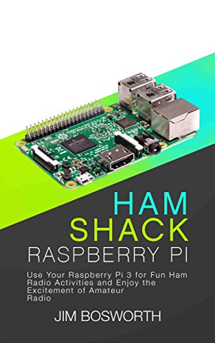 Ham Shack Raspberry Pi: Use Your Raspberry Pi 3 for Fun Ham Radio Activities and Enjoy the Excitement of Amateur Radio (English Edition) por Jim Bosworth