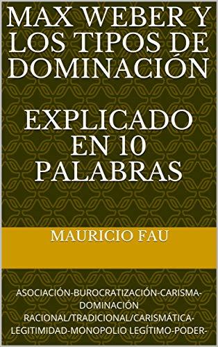 MAX WEBER Y LOS TIPOS DE DOMINACIÓN EXPLICADO EN 10 PALABRAS: ASOCIACIÓN-BUROCRATIZACIÓN-CARISMA-DOMINACIÓN RACIONAL/TRADICIONAL/CARISMÁTICA-LEGITIMIDAD-MONOPOLIO LEGÍTIMO-PODER- por Mauricio Fau