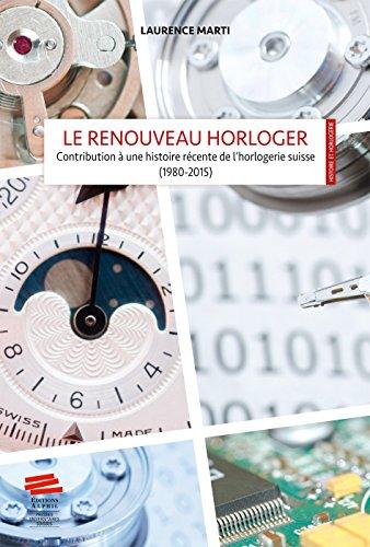 Le renouveau horloger : Contribution à une histoire récente de l'horlogerie suisse (1980-2015)