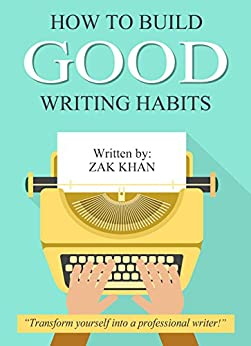 How To Build Good Writing Habits (English Edition) von [Khan, Zak]