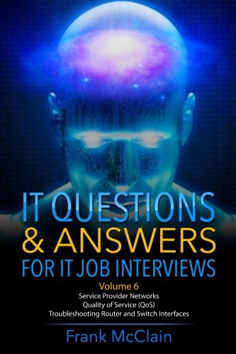 IT Questions & Answers For IT Job Interviews: Volume 6 (Service Provider Networks / Quality of Service (QoS) / Troubleshooting Router and Switch Interfaces)