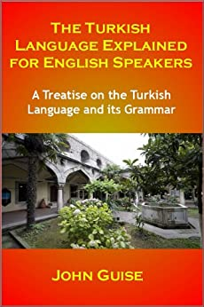 The Turkish Language Explained for English Speakers: A Treatise on the Turkish Language and its Grammar by [Guise, John]