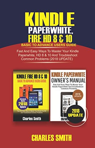 Kindle Paperwhite, Fire HD 8 & 10 Basic To Advance Users Guide: Fast and Easy Ways To Master Your Kindle Paperwhite, HD 8 & 19 and Troubleshoot Common Problems (2018 Update)