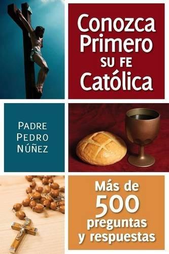 Conozga Primero So Fe Catolica: Mas de 500 Preguntas y Respuestas Para Ayudarle A Que