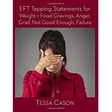 EFT Tapping Statements for Weight + Food Cravings, Anger, Grief, Not Good Enough by Tessa Cason (2015-04-13)