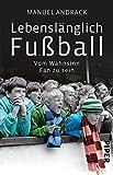 Lebenslänglich Fußball: Vom Wahnsinn, Fan zu sein - Manuel Andrack