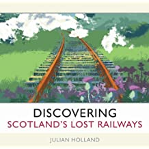 Discovering Scotland's Lost Railways: Written by Julian Holland, 2009 Edition, Publisher: Waverley Books Ltd [Hardcover]